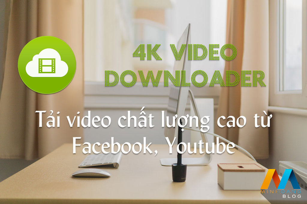 Download 4K Video Downloader v4.4 Full Version - Tải video chất lượng cao từ Facebook, Youtube